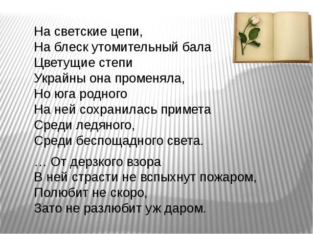 На светские цепи, На блеск утомительный бала Цветущие степи Украйны она проме...