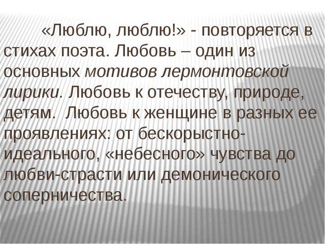 «Люблю, люблю!» - повторяется в стихах поэта. Любовь – один из основных моти...