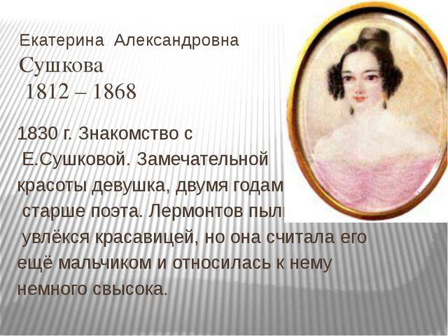Екатерина Александровна Сушкова 1812 – 1868 1830 г. Знакомство с Е.Сушковой....