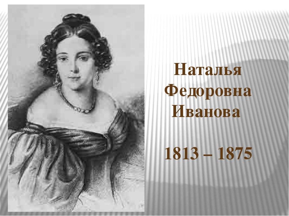 Наталья Федоровна Иванова 1813 – 1875