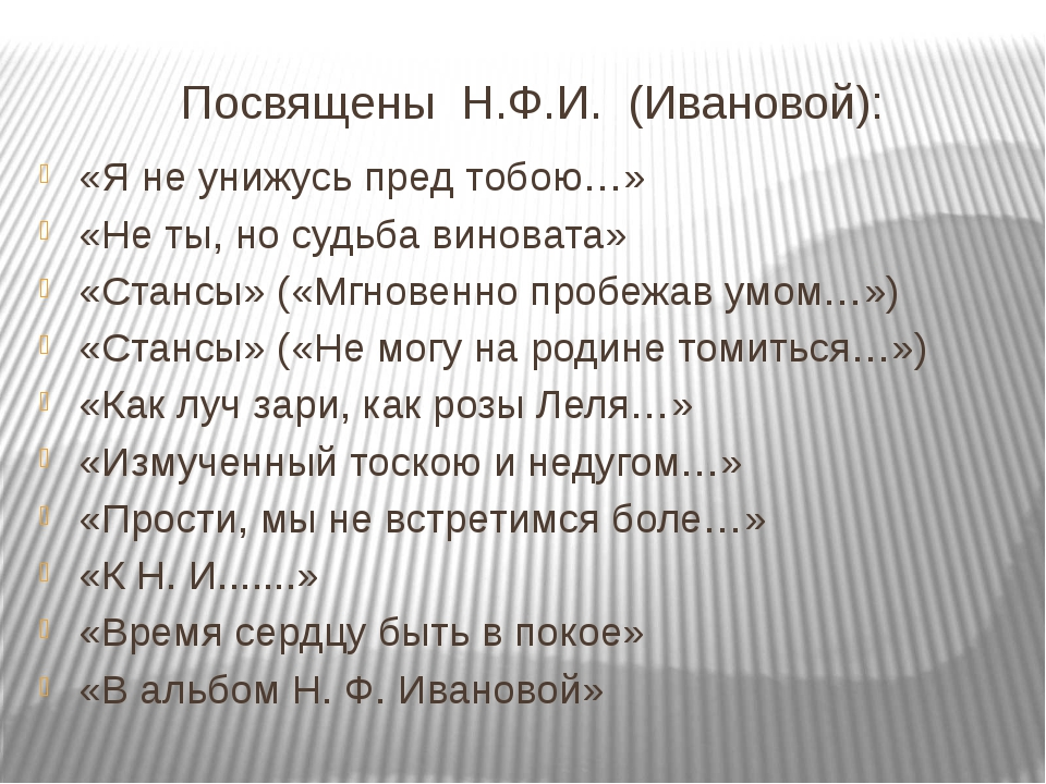 Посвящены Н.Ф.И. (Ивановой): «Я не унижусь пред тобою…» «Не ты, но судьба вин...