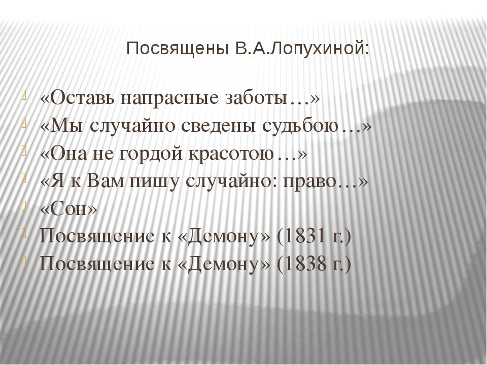 Посвящены В.А.Лопухиной: «Оставь напрасные заботы…» «Мы случайно сведены судь...