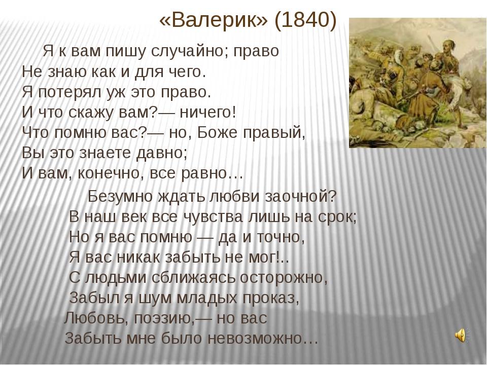 «Валерик» (1840) Я к вам пишу случайно; право Не знаю как и для чего. Я потер...