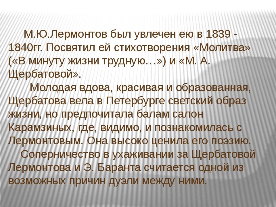 М.Ю.Лермонтов был увлечен ею в 1839 - 1840гг. Посвятил ей стихотворения «Мол...
