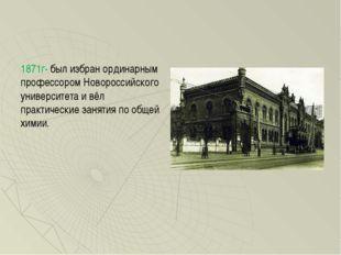 1871г- был избран ординарным профессором Новороссийского университета и вёл п