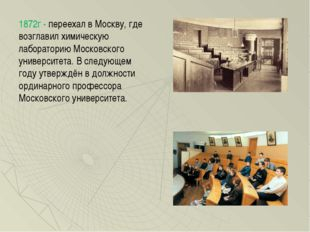 1872г - переехал в Москву, где возглавил химическую лабораторию Московского у
