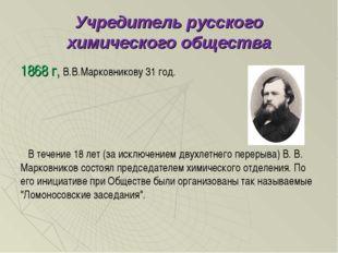 Учредитель русского химического общества 1868 г, В.В.Марковникову 31 год. В т
