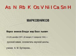 As N Rb K Os V Ni I Ca Sn H МАРКОВНИКОВ Марко́вников Влади́мир Васи́льевич (1