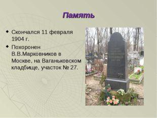 Память Скончался 11 февраля 1904 г. Похоронен В.В.Марковников в Москве, на Ва