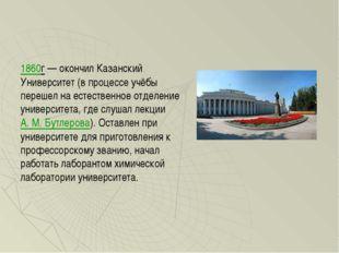 1860г— окончил Казанский Университет (в процессе учёбы перешел на естественн