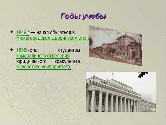 Годы учебы 1849 г— начал обучаться в Нижегородском дворянском институте. 185...