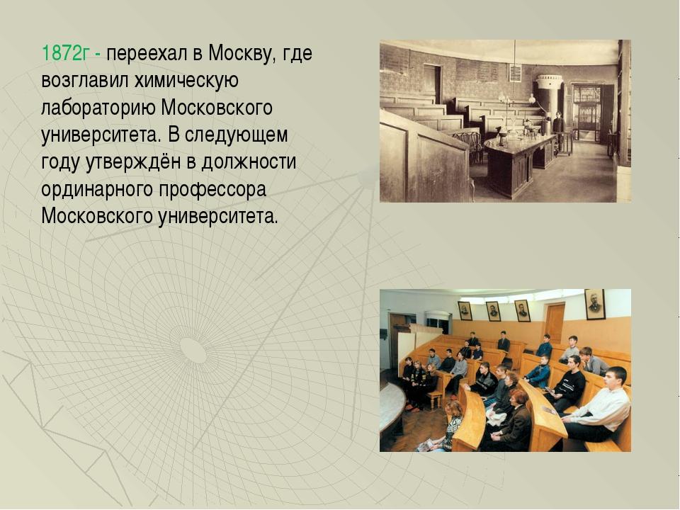 1872г - переехал в Москву, где возглавил химическую лабораторию Московского у...