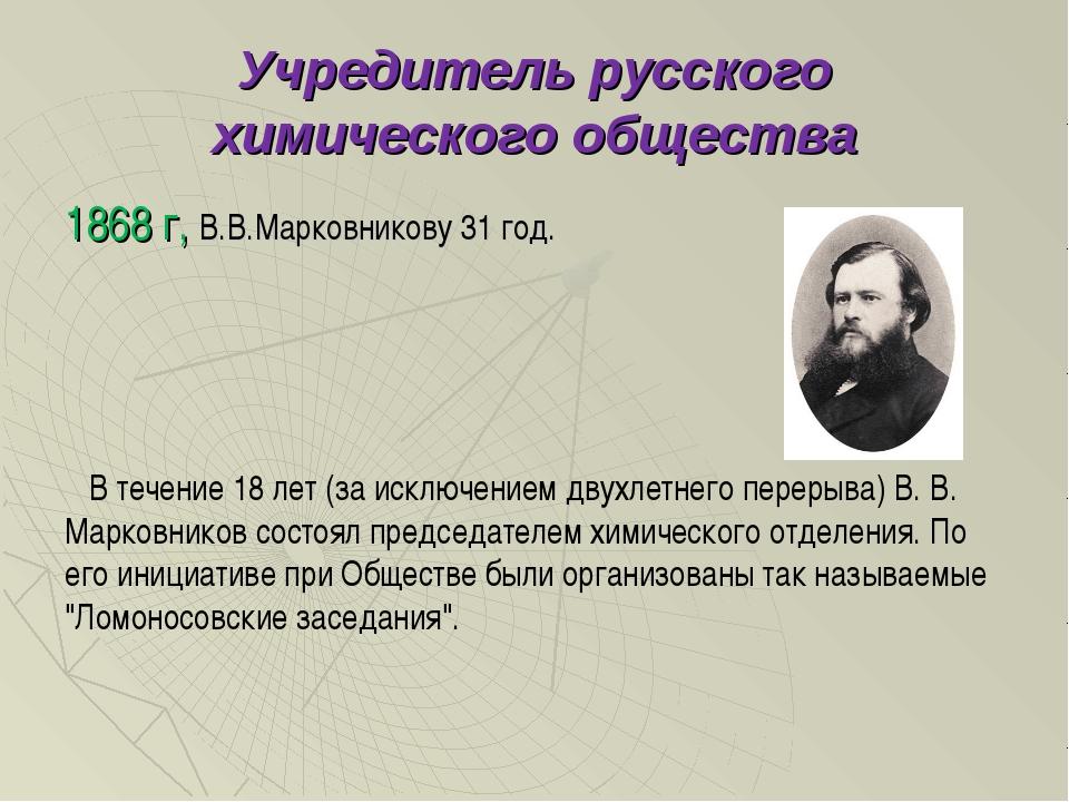 Учредитель русского химического общества 1868 г, В.В.Марковникову 31 год. В т...