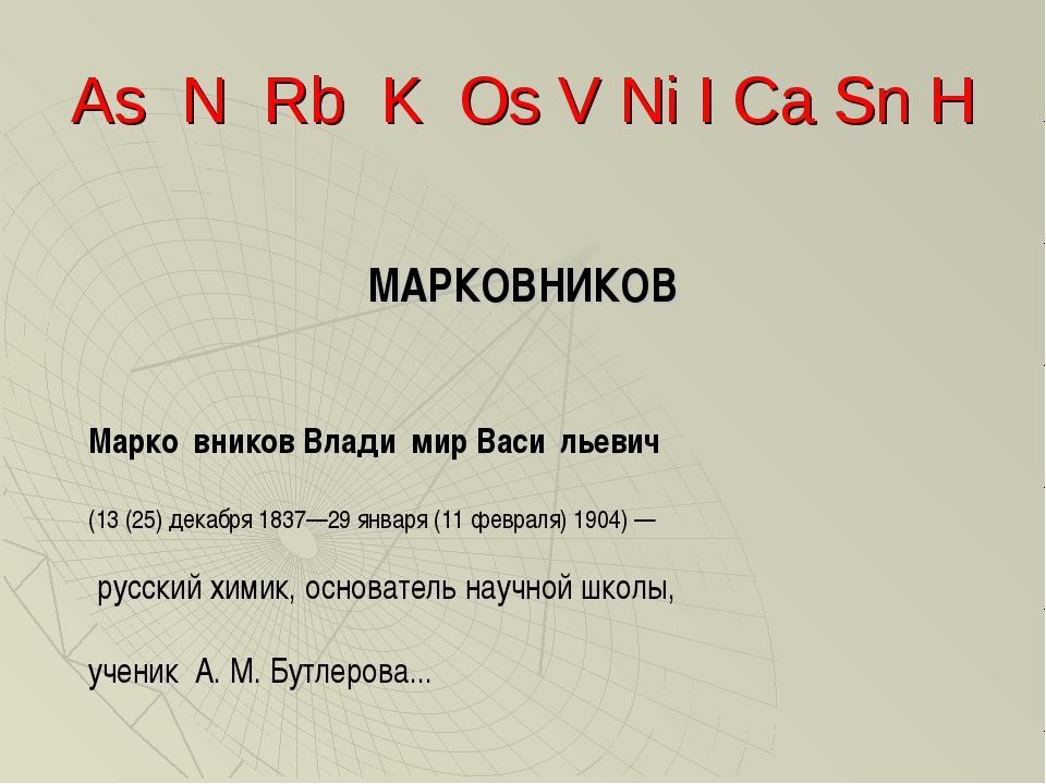 As N Rb K Os V Ni I Ca Sn H МАРКОВНИКОВ Марко́вников Влади́мир Васи́льевич (1...
