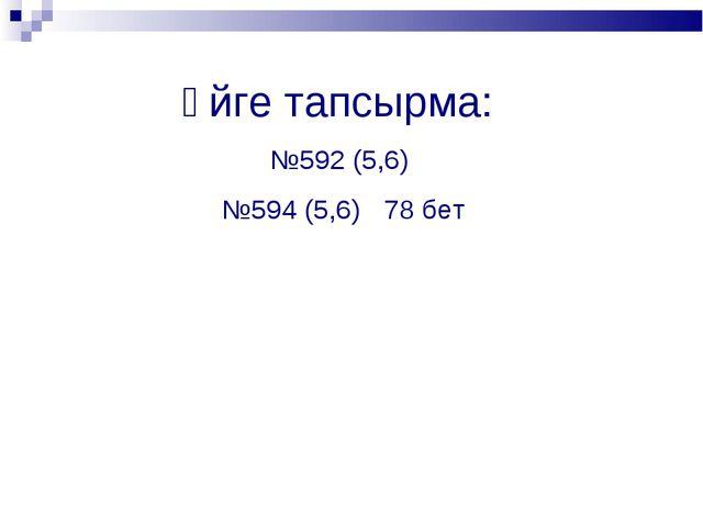 Үйге тапсырма: №592 (5,6) №594 (5,6) 78 бет