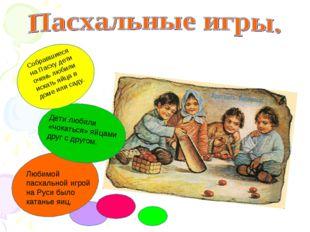 Любимой пасхальной игрой на Руси было катанье яиц. Собравшиеся на Пасху дети