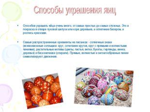 Способов украшать яйца очень много, от самых простых до самых сложных. Это и