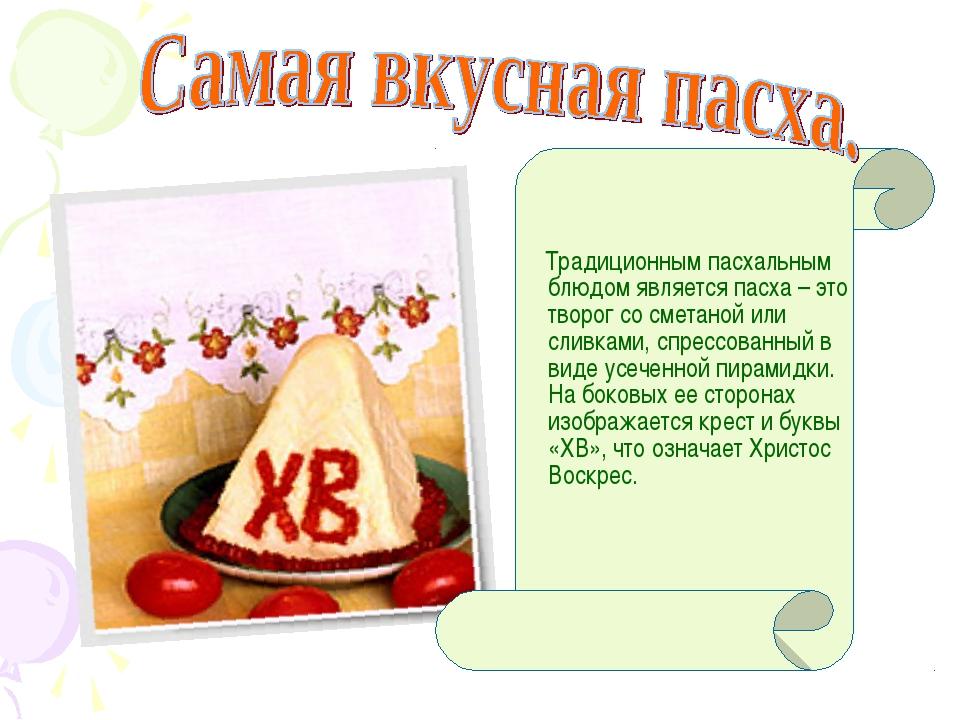 Традиционным пасхальным блюдом является пасха – это творог со сметаной или с...