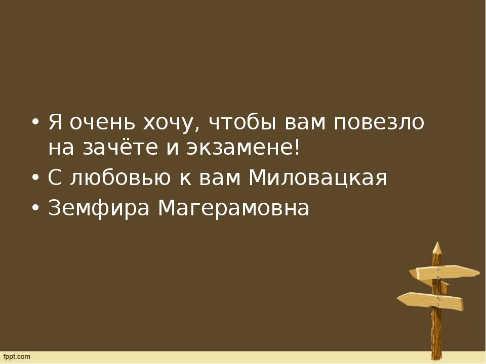 Я очень хочу, чтобы вам повезло на зачёте и экзамене! С любовью к вам Милова...