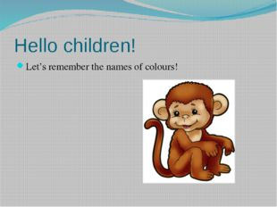 Hello children! Let's remember the names of colours!