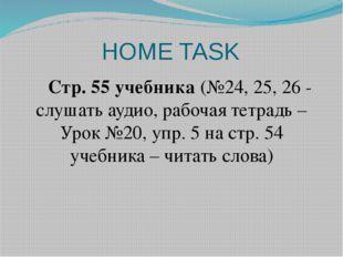 HOME TASK Стр. 55 учебника (№24, 25, 26 - слушать аудио, рабочая тетрадь –