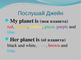 Послушай Джейн My planet is (моя планета) red, orange, yellow, green, purple