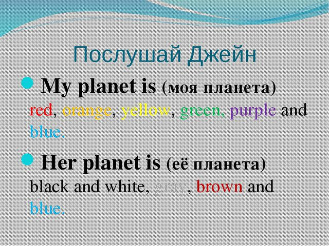 Послушай Джейн My planet is (моя планета) red, orange, yellow, green, purple...