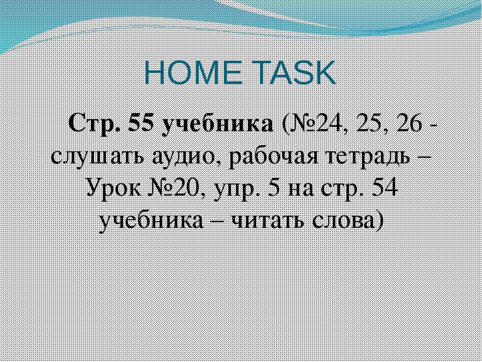 HOME TASK Стр. 55 учебника (№24, 25, 26 - слушать аудио, рабочая тетрадь –...