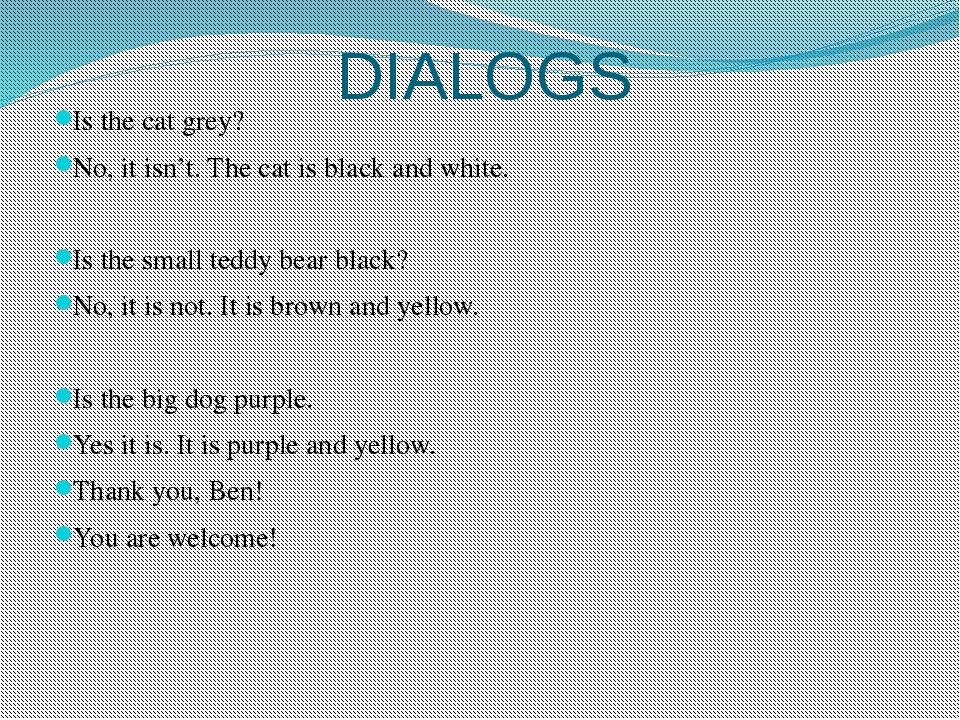 DIALOGS Is the cat grey? No, it isn't. The cat is black and white. Is the sma...