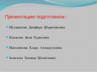 Презентацию подготовили : Мутавалова Динфира Шарипяновна Ильясова Зиля Рудисо