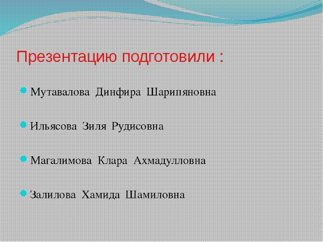 Презентацию подготовили : Мутавалова Динфира Шарипяновна Ильясова Зиля Рудисо...