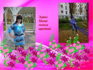 """Эдик: Маме много цветов! МАДОУ """"ЦРР-д.с.№137"""" МАДОУ """"ЦРР-д.с.№137"""""""
