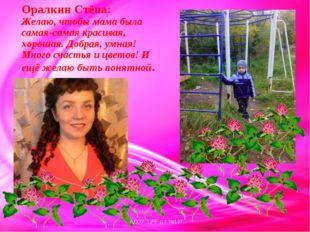 Оралкин Стёпа: Желаю, чтобы мама была самая-самая красивая, хорошая. Добрая,