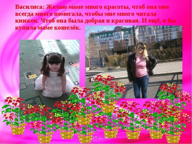 Василиса: Желаю маме много красоты, чтоб она мне всегда много помогала, чтобы...