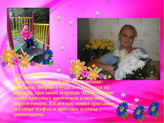 Горбунова Маша: Желаю маме, чтоб она была разная: красивая, добрая в душе и я...