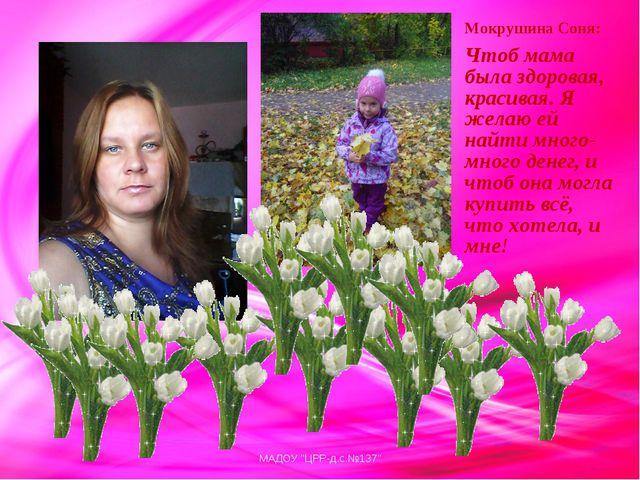 Мокрушина Соня: Чтоб мама была здоровая, красивая. Я желаю ей найти много-мно...