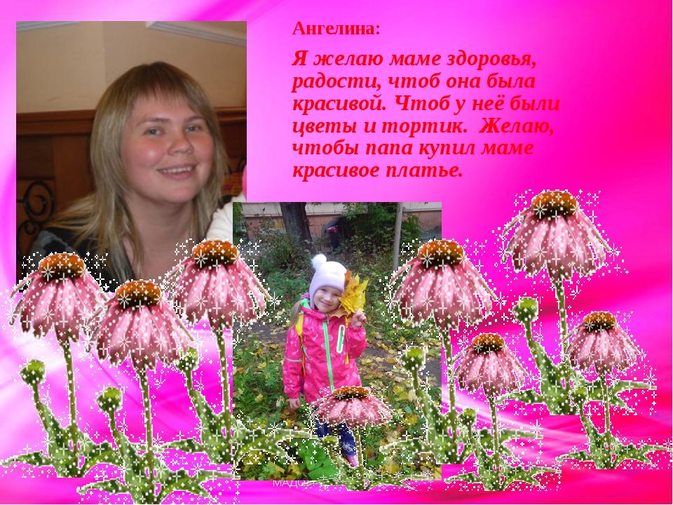 Ангелина: Я желаю маме здоровья, радости, чтоб она была красивой. Чтоб у неё...