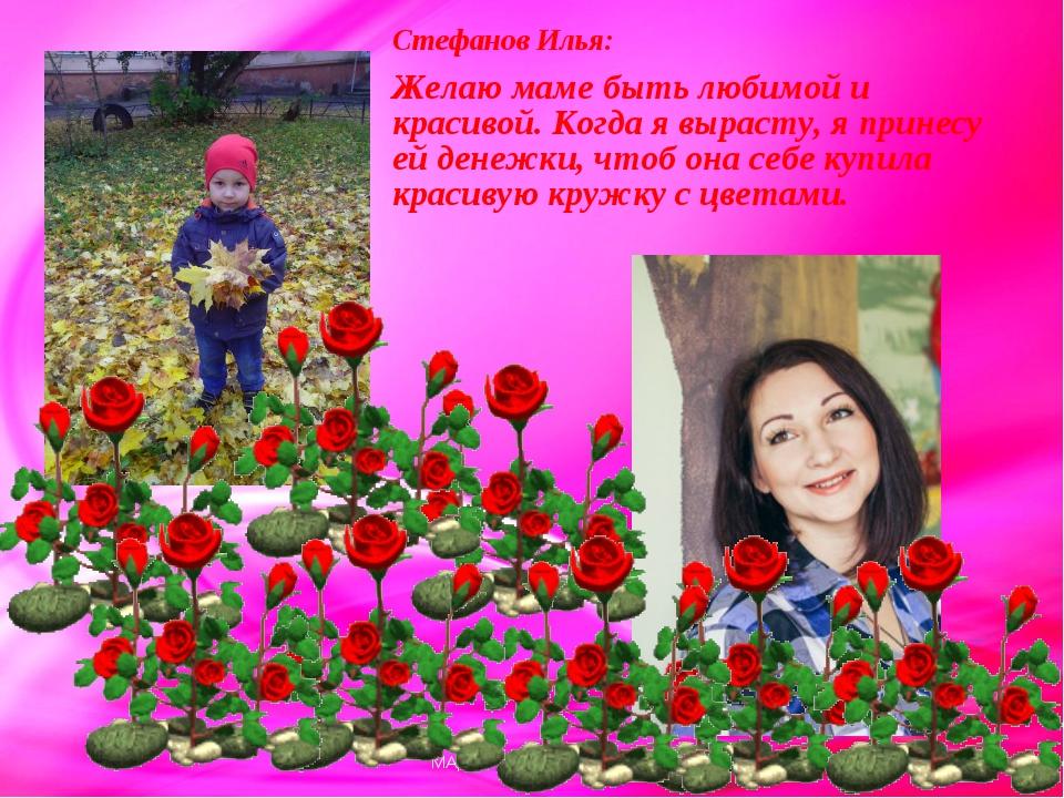 Стефанов Илья: Желаю маме быть любимой и красивой. Когда я вырасту, я принесу...