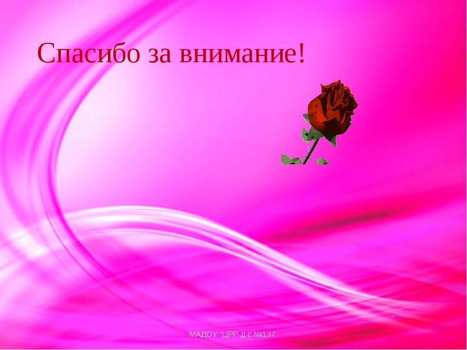 "Спасибо за внимание! МАДОУ ""ЦРР-д.с.№137"" МАДОУ ""ЦРР-д.с.№137"""