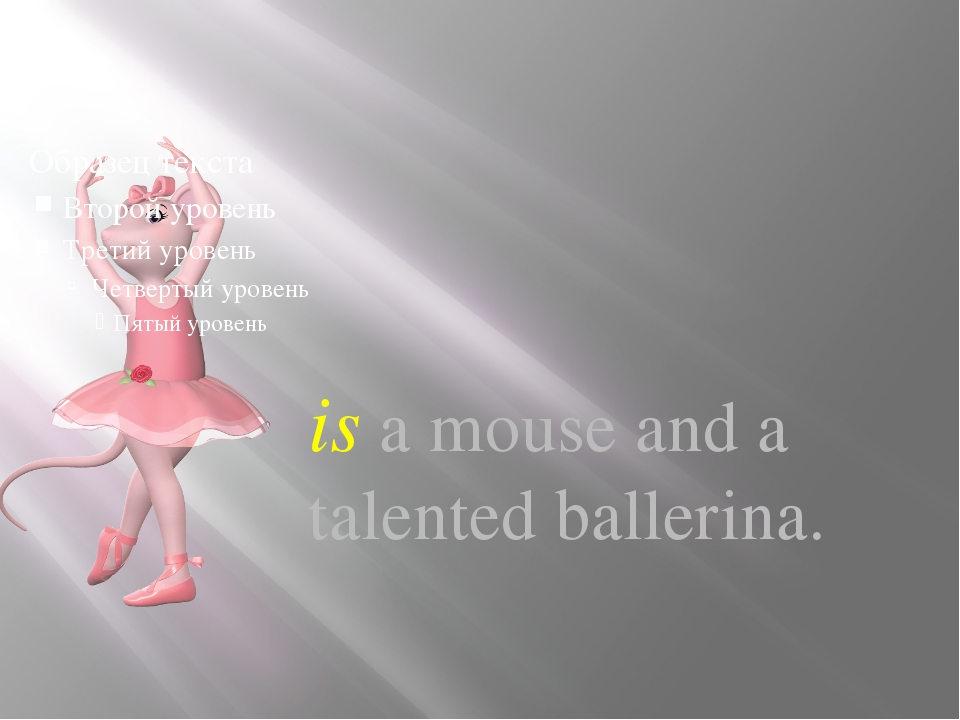 is a mouse and a talented ballerina.