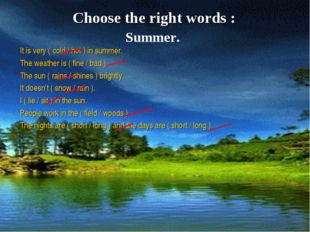 Choose the right words : It is very ( cold / hot ) in summer. The weather is