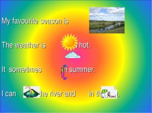 My favourite season is . The weather is and hot. It sometimes in summer. I c