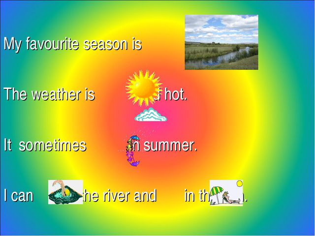 My favourite season is . The weather is and hot. It sometimes in summer. I c...