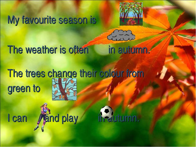 My favourite season is . The weather is often in autumn. The trees change the...