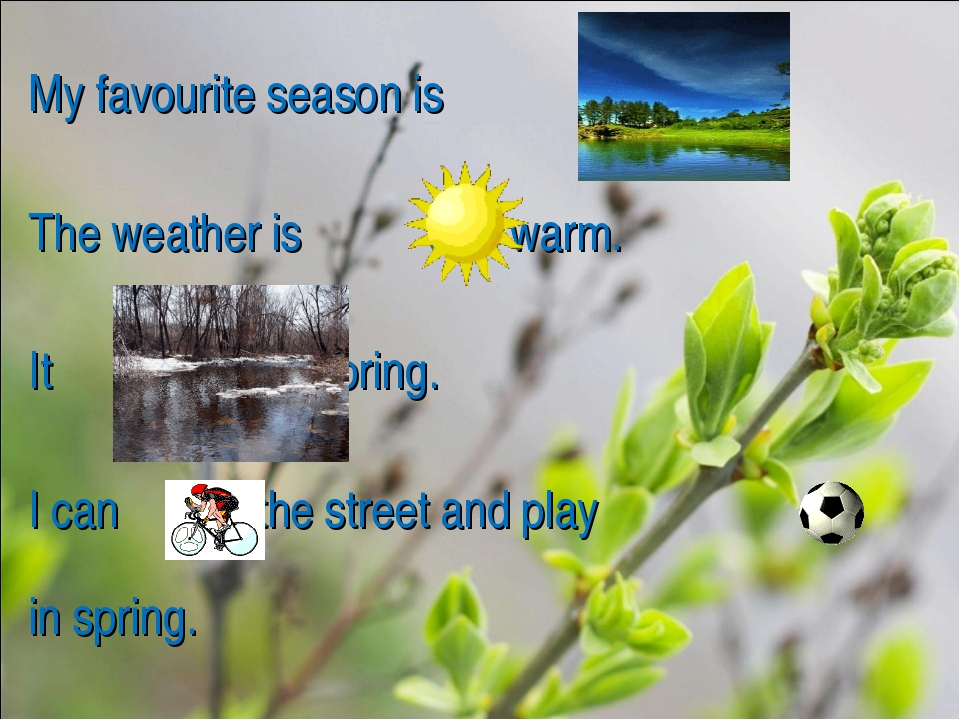 My favourite season is . The weather is and warm. It in spring. I can in the...