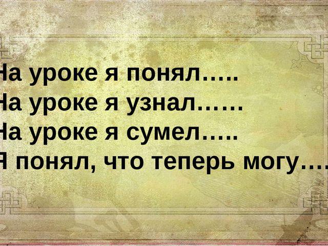 На уроке я понял….. На уроке я узнал…… На уроке я сумел….. Я понял, что тепер...