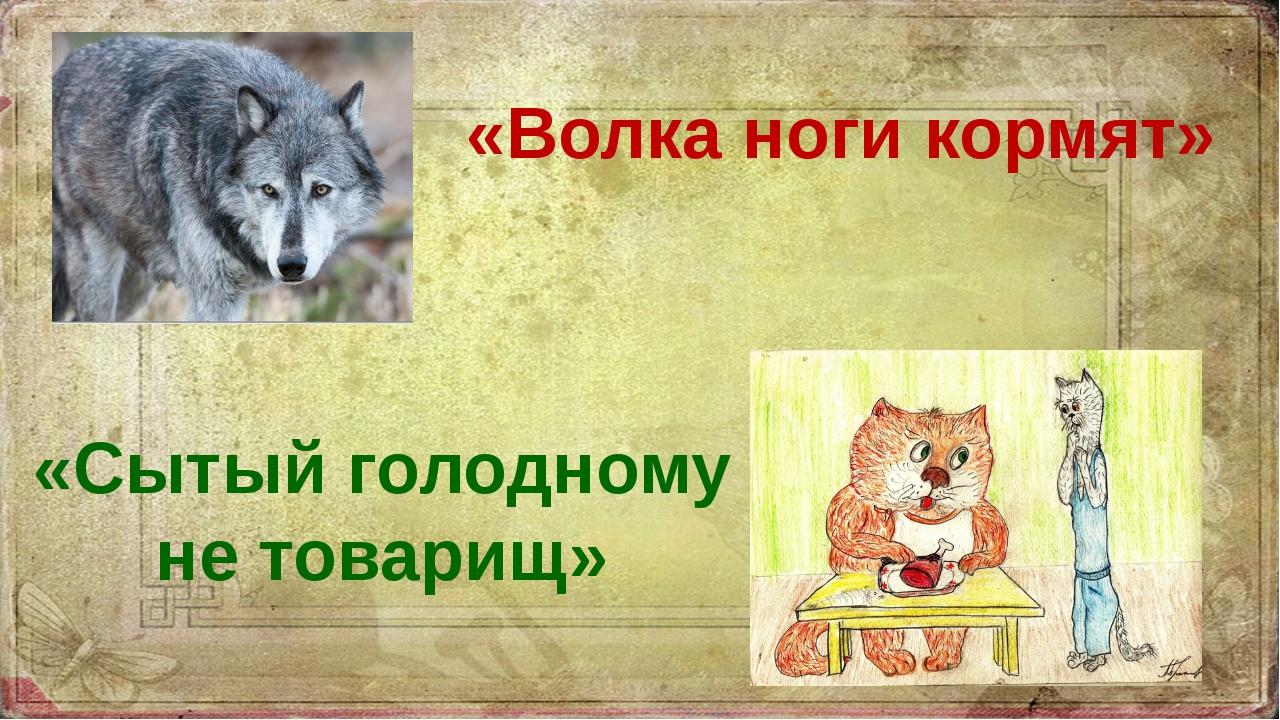 «Волка ноги кормят» «Сытый голодному не товарищ»