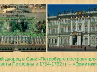 Зимний дворец в Санкт-Петербурге построен для Елизаветы Петровны в 1754-1762