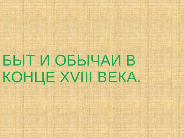 БЫТ И ОБЫЧАИ В КОНЦЕ XVIII ВЕКА.