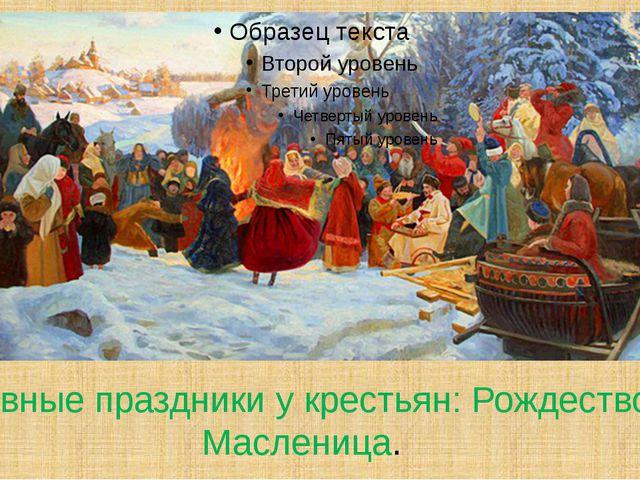 Главные праздники у крестьян: Рождество, Масленица.